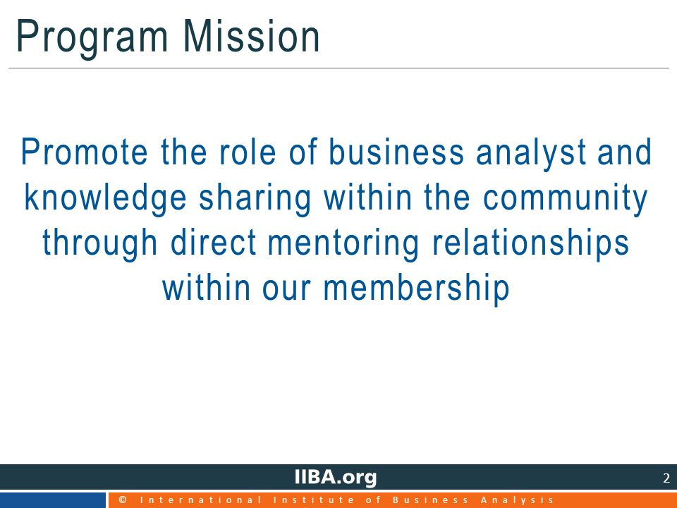 © International Institute of Business Analysis 2 Program Mission Promote the role of business analyst and knowledge sharing within the community through direct mentoring relationships within our membership
