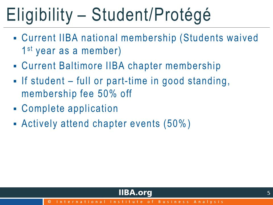 © International Institute of Business Analysis 5 Eligibility – Student/Protégé  Current IIBA national membership (Students waived 1 st year as a member)  Current Baltimore IIBA chapter membership  If student – full or part-time in good standing, membership fee 50% off  Complete application  Actively attend chapter events (50%)