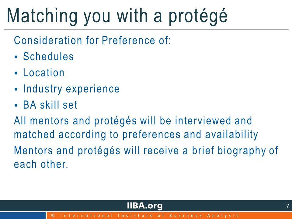 © International Institute of Business Analysis 7 Matching you with a protégé Consideration for Preference of:  Schedules  Location  Industry experience  BA skill set All mentors and protégés will be interviewed and matched according to preferences and availability Mentors and protégés will receive a brief biography of each other.