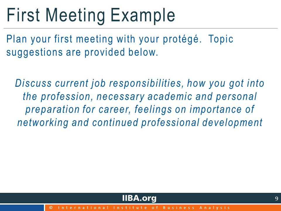 © International Institute of Business Analysis 9 First Meeting Example Plan your first meeting with your protégé.