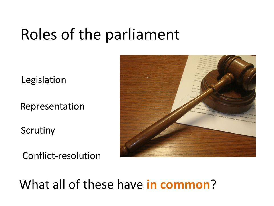 Legislation Representation Scrutiny Conflict-resolution Roles of the parliament What all of these have in common