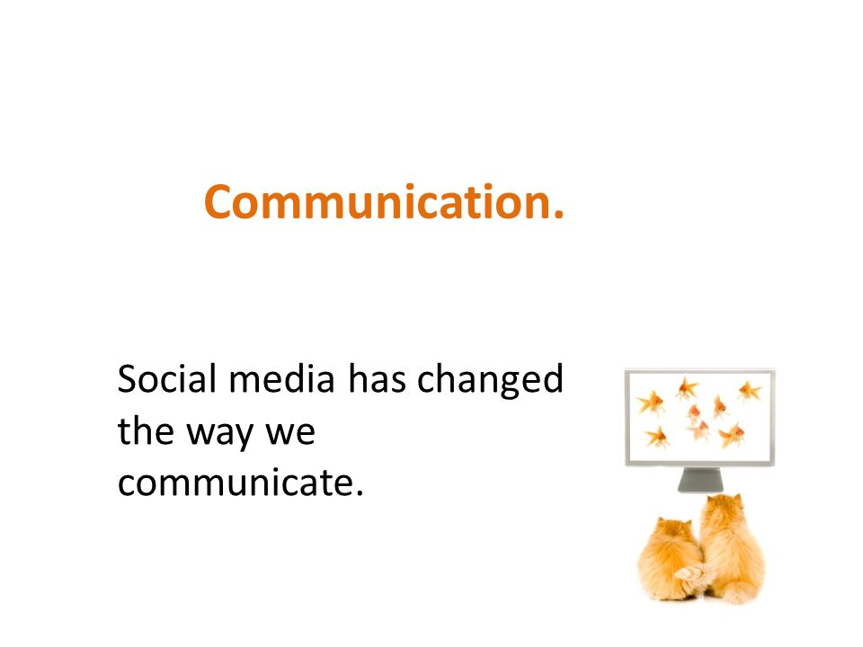 Communication. Social media has changed the way we communicate.