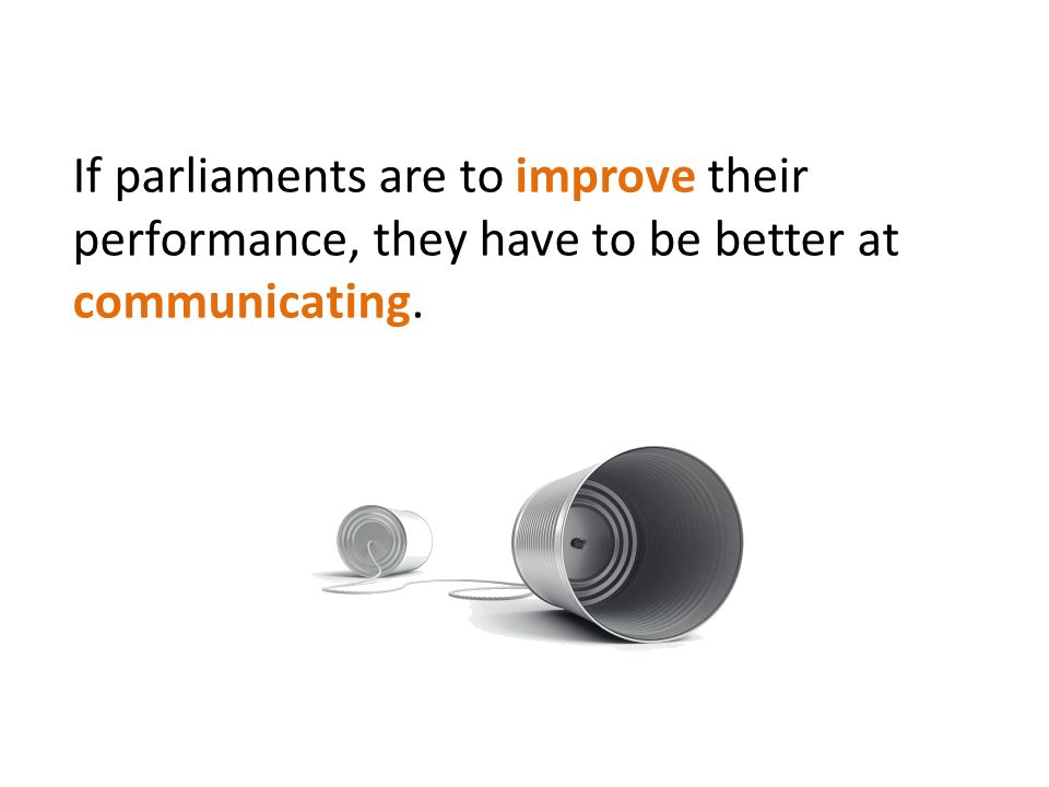If parliaments are to improve their performance, they have to be better at communicating.