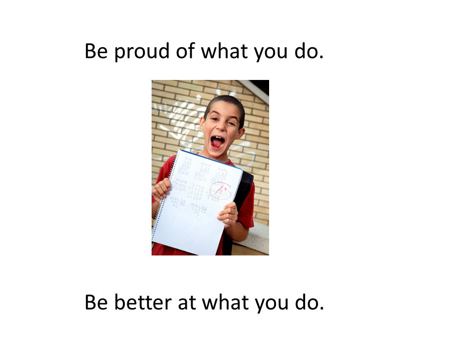 Be proud of what you do. Be better at what you do.