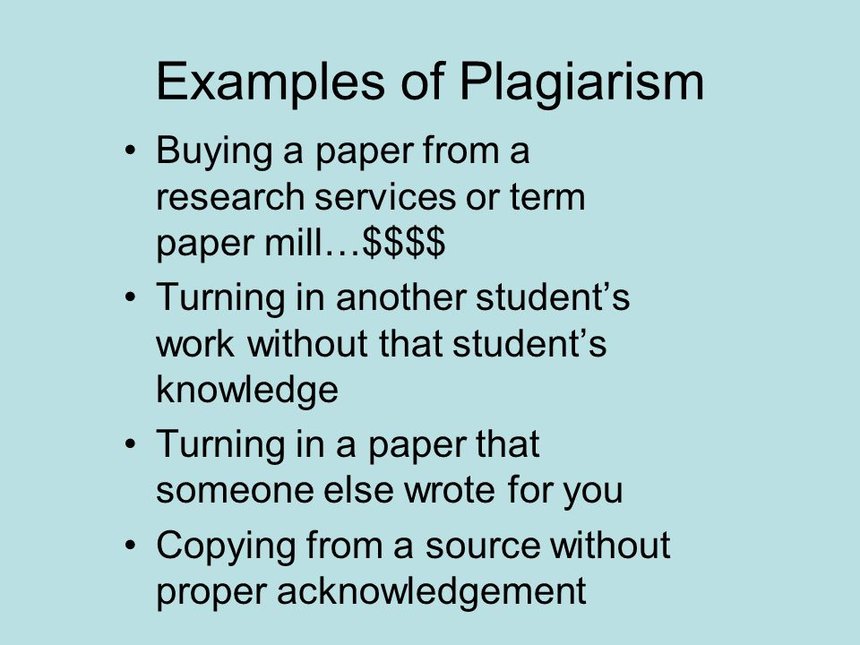 Examples of Plagiarism Buying a paper from a research services or term paper mill…$$$$ Turning in another student's work without that student's knowledge Turning in a paper that someone else wrote for you Copying from a source without proper acknowledgement