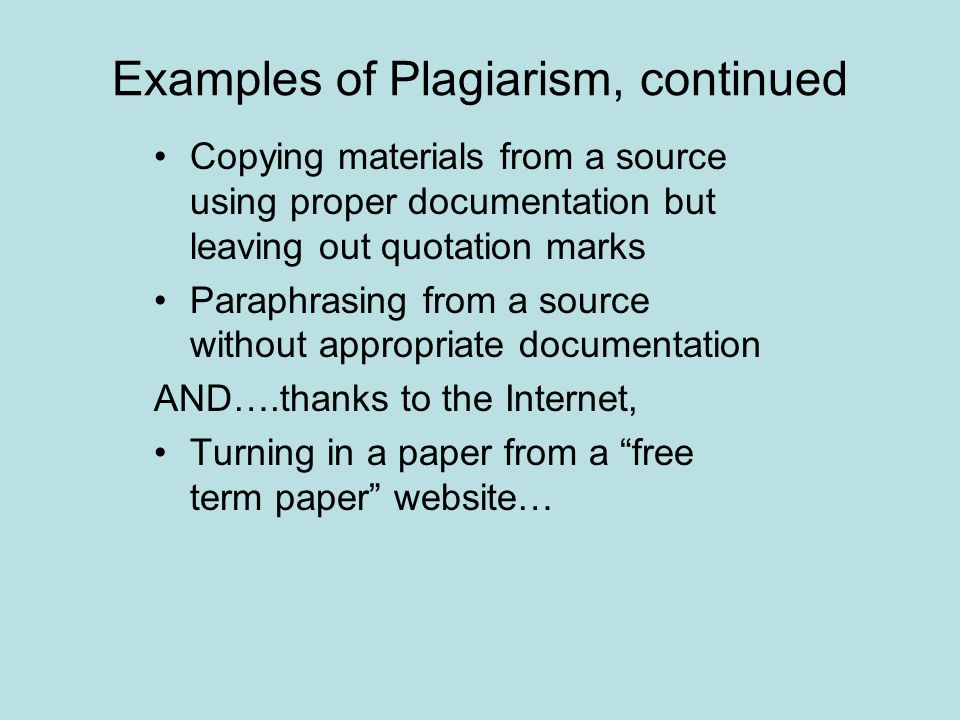 Examples of Plagiarism, continued Copying materials from a source using proper documentation but leaving out quotation marks Paraphrasing from a source without appropriate documentation AND….thanks to the Internet, Turning in a paper from a free term paper website…