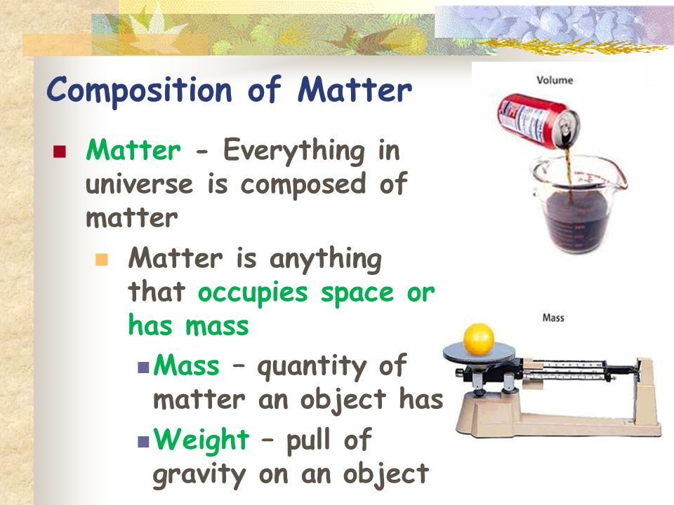 Composition of Matter Matter - Everything in universe is composed of matter Matter is anything that occupies space or has mass Mass – quantity of matter an object has Weight – pull of gravity on an object