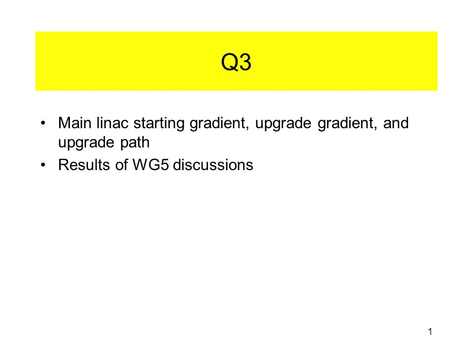 1 Q3 Main linac starting gradient, upgrade gradient, and upgrade path Results of WG5 discussions