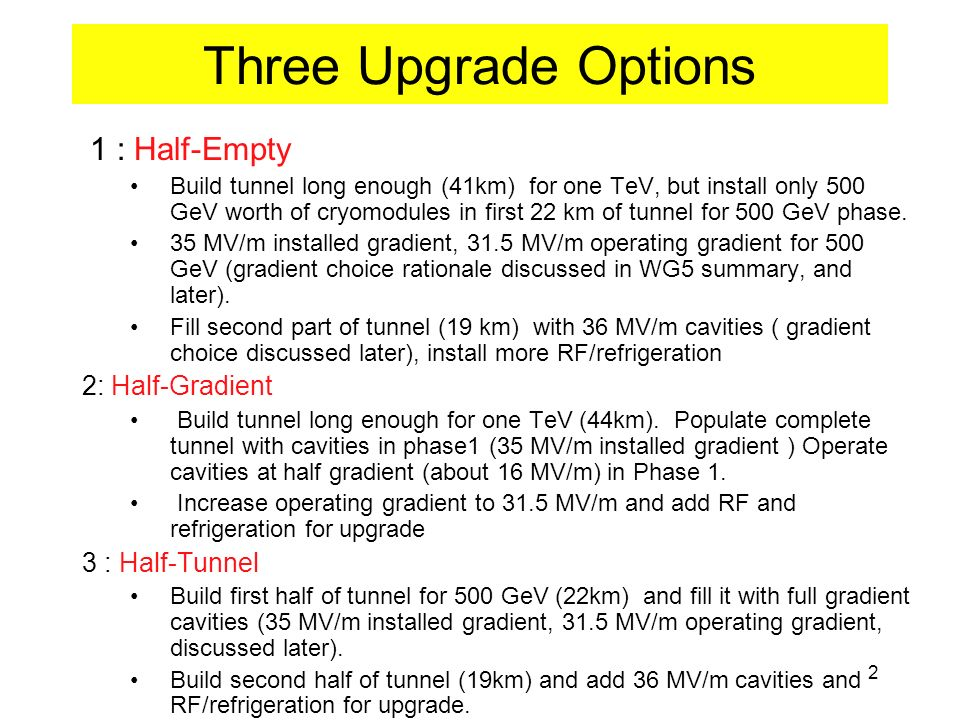 2 Three Upgrade Options 1 : Half-Empty Build tunnel long enough (41km) for one TeV, but install only 500 GeV worth of cryomodules in first 22 km of tunnel for 500 GeV phase.