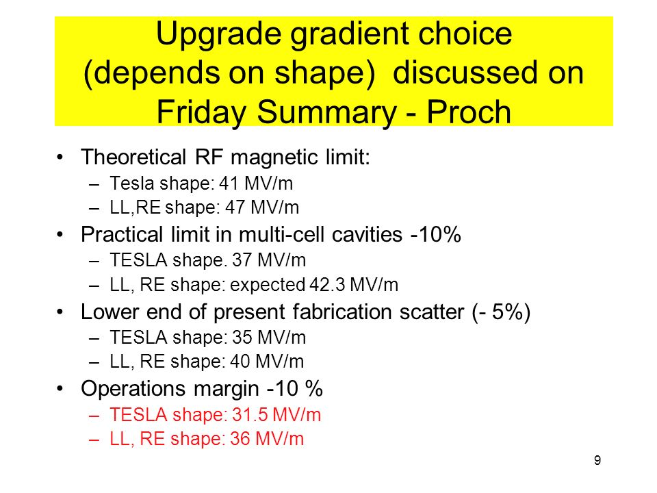 9 Upgrade gradient choice (depends on shape) discussed on Friday Summary - Proch Theoretical RF magnetic limit: –Tesla shape: 41 MV/m –LL,RE shape: 47 MV/m Practical limit in multi-cell cavities -10% –TESLA shape.