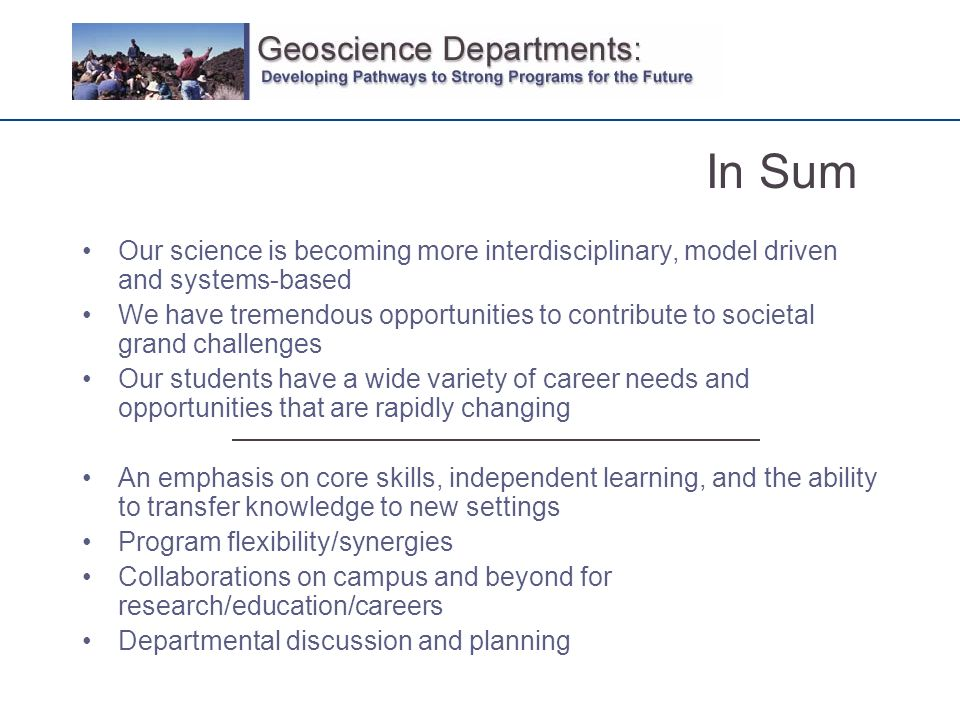 Our science is becoming more interdisciplinary, model driven and systems-based We have tremendous opportunities to contribute to societal grand challenges Our students have a wide variety of career needs and opportunities that are rapidly changing An emphasis on core skills, independent learning, and the ability to transfer knowledge to new settings Program flexibility/synergies Collaborations on campus and beyond for research/education/careers Departmental discussion and planning In Sum