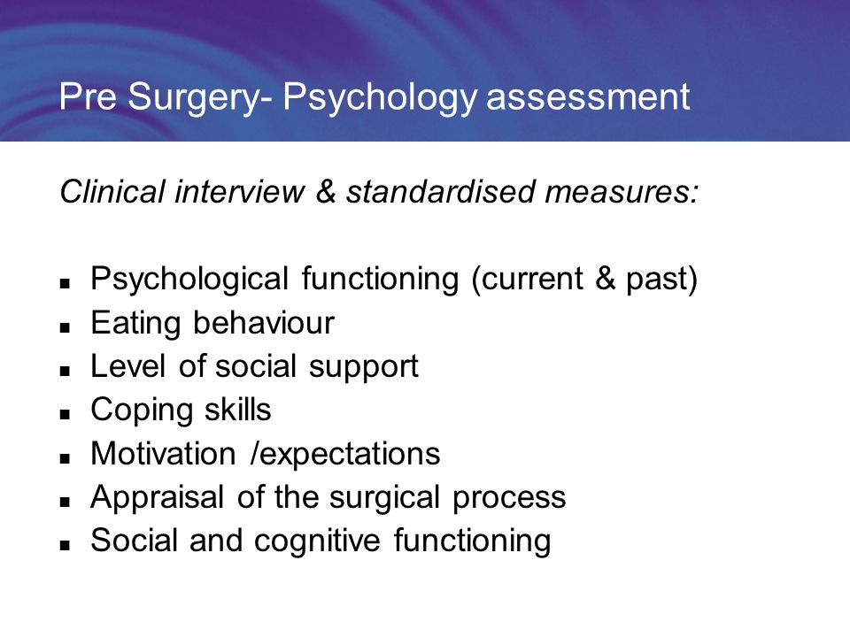 Pre Surgery- Psychology assessment Clinical interview & standardised measures: Psychological functioning (current & past) Eating behaviour Level of social support Coping skills Motivation /expectations Appraisal of the surgical process Social and cognitive functioning