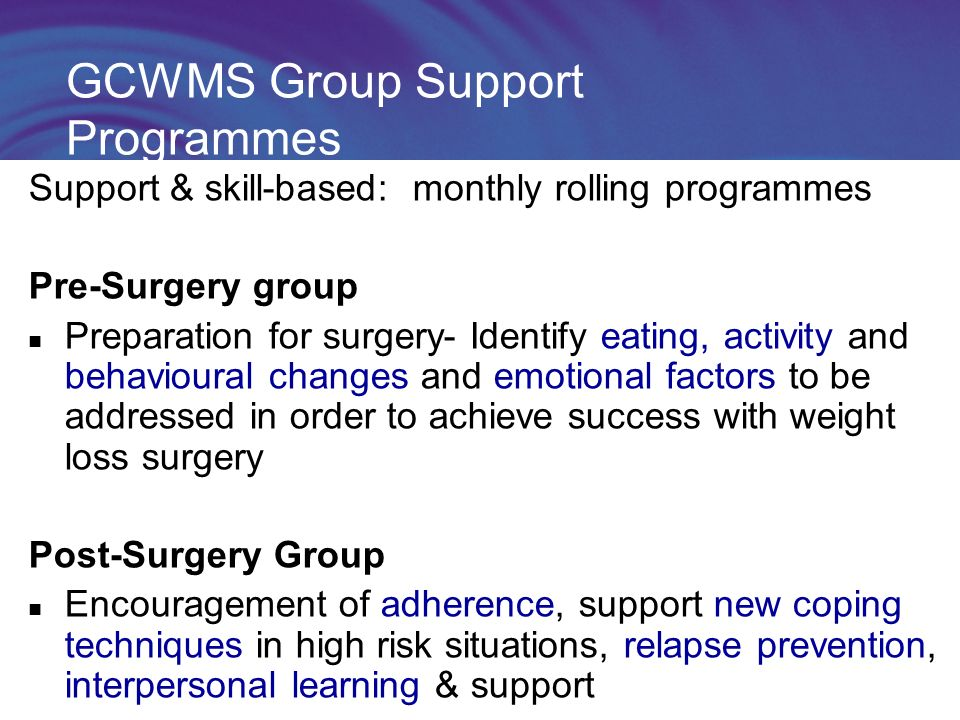 GCWMS Group Support Programmes Support & skill-based: monthly rolling programmes Pre-Surgery group Preparation for surgery- Identify eating, activity and behavioural changes and emotional factors to be addressed in order to achieve success with weight loss surgery Post-Surgery Group Encouragement of adherence, support new coping techniques in high risk situations, relapse prevention, interpersonal learning & support