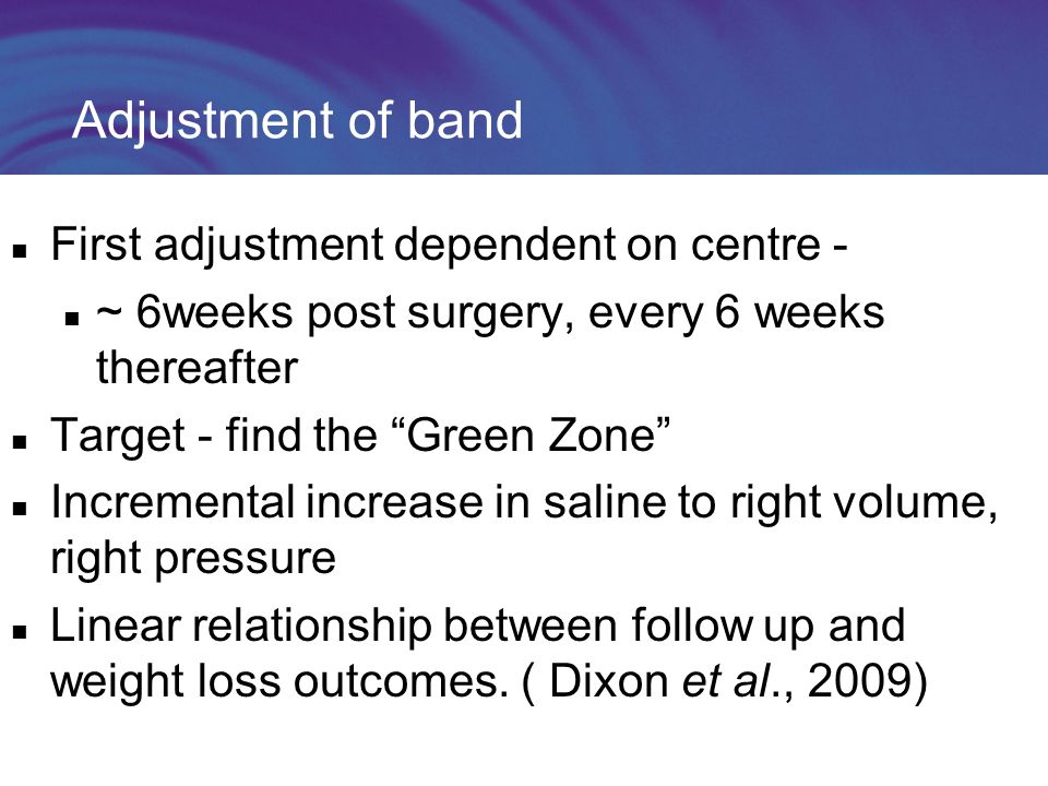 Adjustment of band First adjustment dependent on centre - ~ 6weeks post surgery, every 6 weeks thereafter Target - find the Green Zone Incremental increase in saline to right volume, right pressure Linear relationship between follow up and weight loss outcomes.