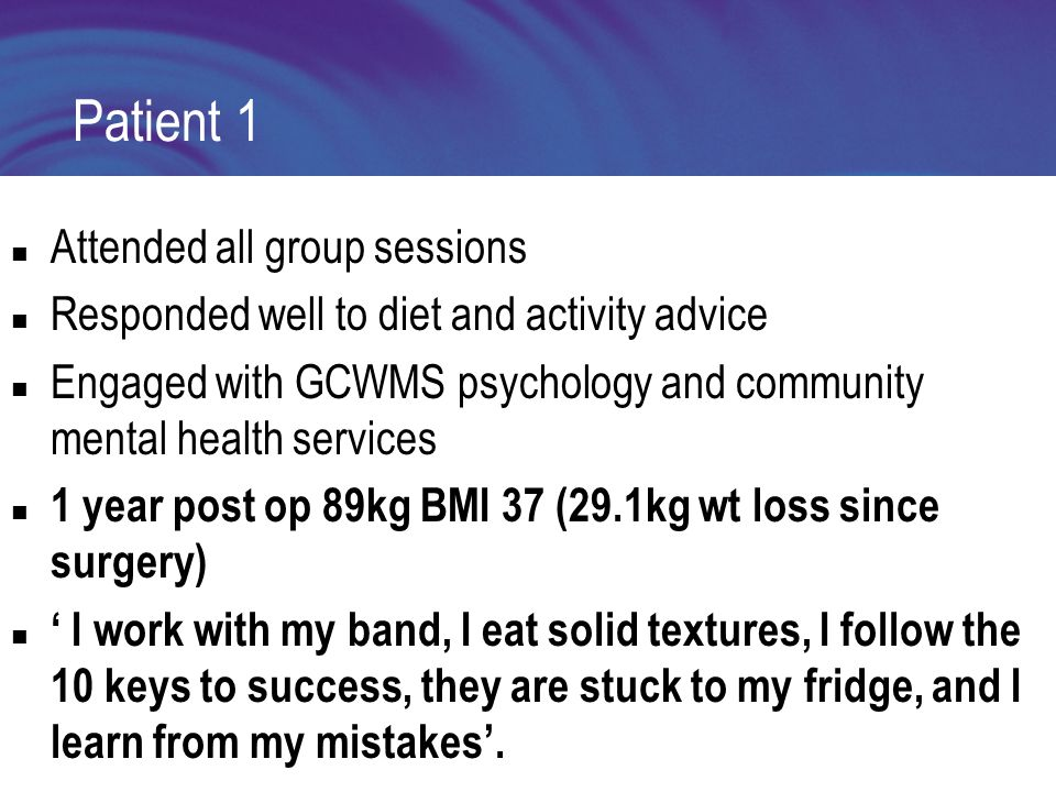 Patient 1 Attended all group sessions Responded well to diet and activity advice Engaged with GCWMS psychology and community mental health services 1 year post op 89kg BMI 37 (29.1kg wt loss since surgery) ' I work with my band, I eat solid textures, I follow the 10 keys to success, they are stuck to my fridge, and I learn from my mistakes'.