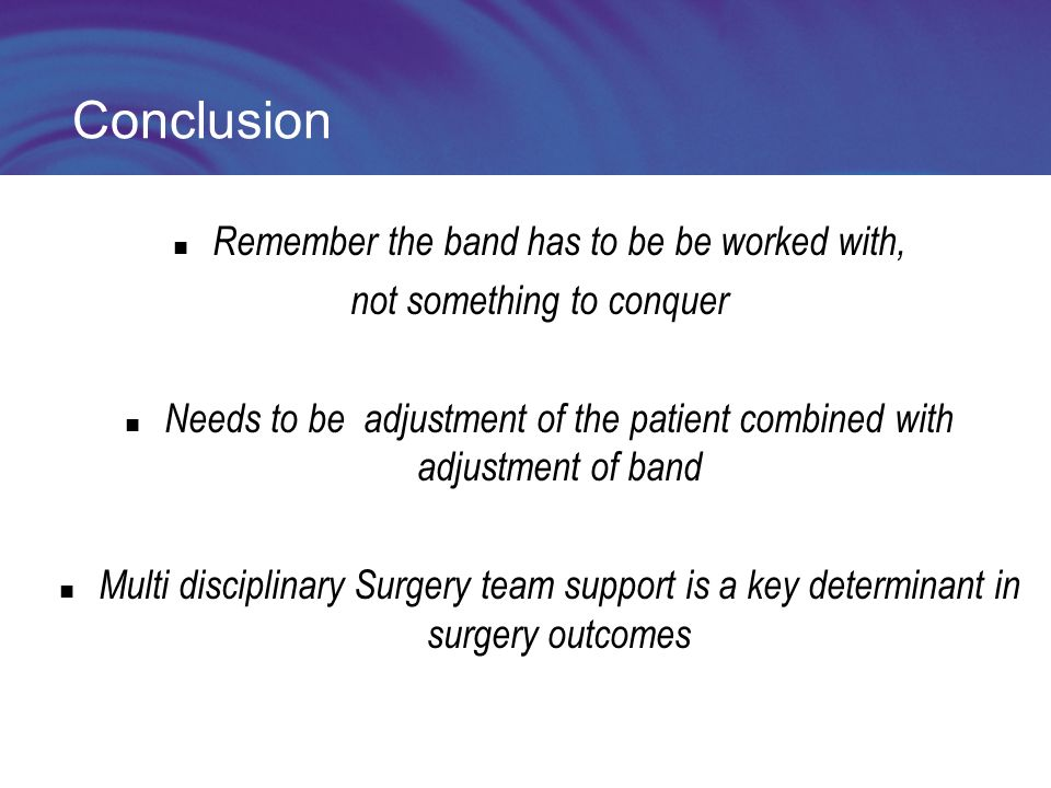 Conclusion Remember the band has to be be worked with, not something to conquer Needs to be adjustment of the patient combined with adjustment of band Multi disciplinary Surgery team support is a key determinant in surgery outcomes
