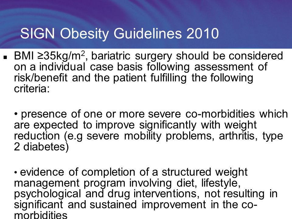 SIGN Obesity Guidelines 2010 BMI ≥35kg/m 2, bariatric surgery should be considered on a individual case basis following assessment of risk/benefit and the patient fulfilling the following criteria: presence of one or more severe co-morbidities which are expected to improve significantly with weight reduction (e.g severe mobility problems, arthritis, type 2 diabetes) evidence of completion of a structured weight management program involving diet, lifestyle, psychological and drug interventions, not resulting in significant and sustained improvement in the co- morbidities