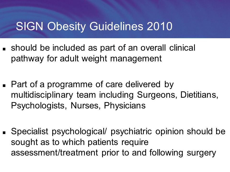 SIGN Obesity Guidelines 2010 should be included as part of an overall clinical pathway for adult weight management Part of a programme of care delivered by multidisciplinary team including Surgeons, Dietitians, Psychologists, Nurses, Physicians Specialist psychological/ psychiatric opinion should be sought as to which patients require assessment/treatment prior to and following surgery