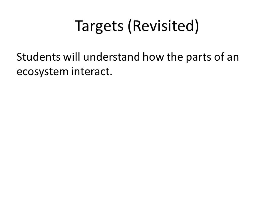 Targets (Revisited) Students will understand how the parts of an ecosystem interact.