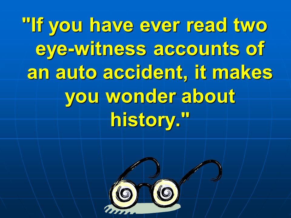 If you have ever read two eye-witness accounts of an auto accident, it makes you wonder about history.
