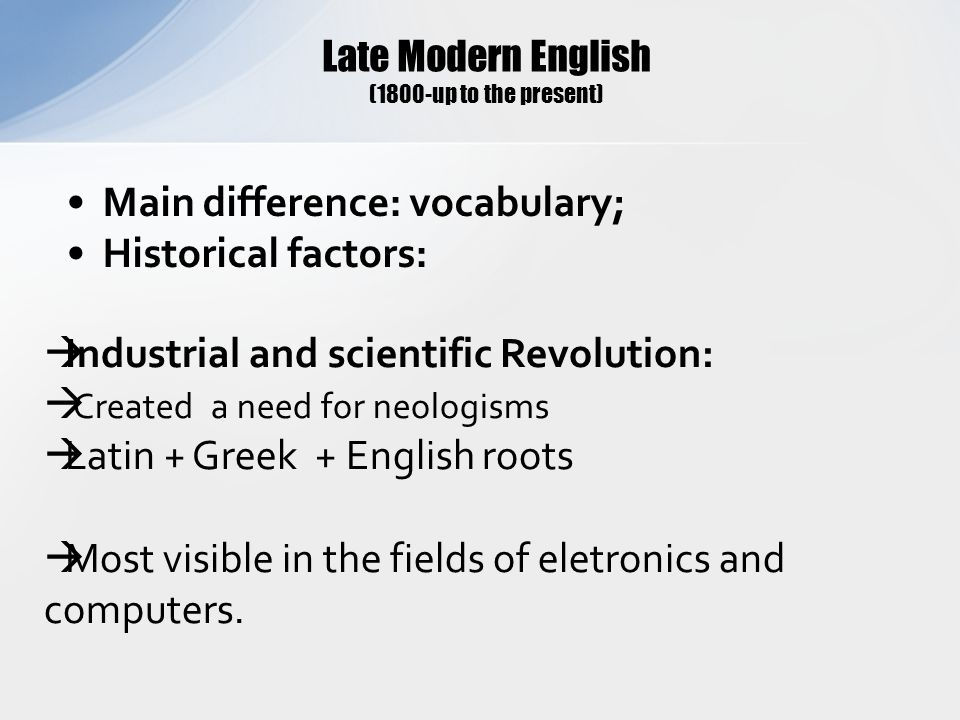 Late Modern English (1800-up to the present) Main difference: vocabulary; Historical factors:  Industrial and scientific Revolution:  Created a need for neologisms  Latin + Greek + English roots  Most visible in the fields of eletronics and computers.