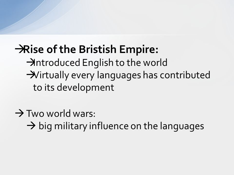  Rise of the Bristish Empire:  Introduced English to the world  Virtually every languages has contributed to its development  Two world wars:  big military influence on the languages