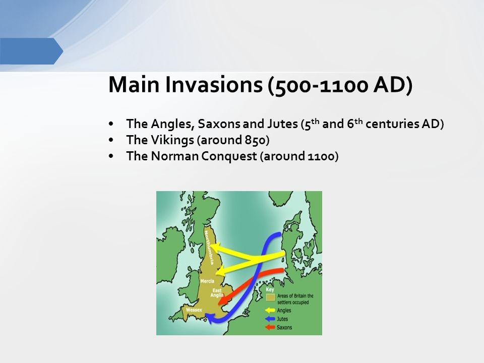 Main Invasions ( AD) The Angles, Saxons and Jutes (5 th and 6 th centuries AD) The Vikings (around 850) The Norman Conquest (around 1100)