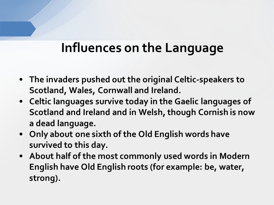 Influences on the Language The invaders pushed out the original Celtic-speakers to Scotland, Wales, Cornwall and Ireland.