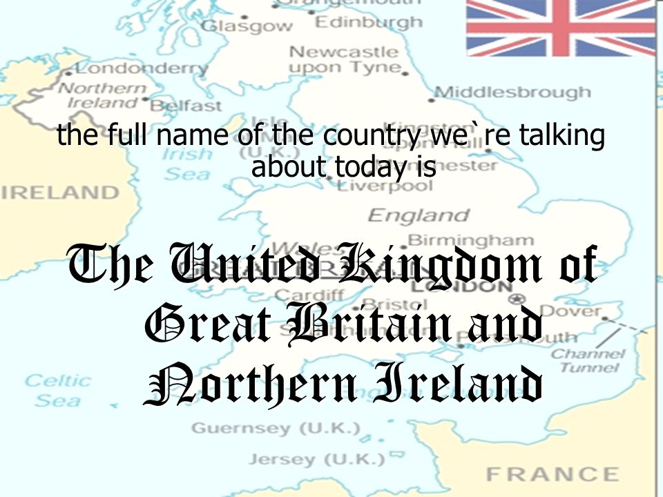 the full name of the country we`re talking about today is The United Kingdom of Great Britain and Northern Ireland