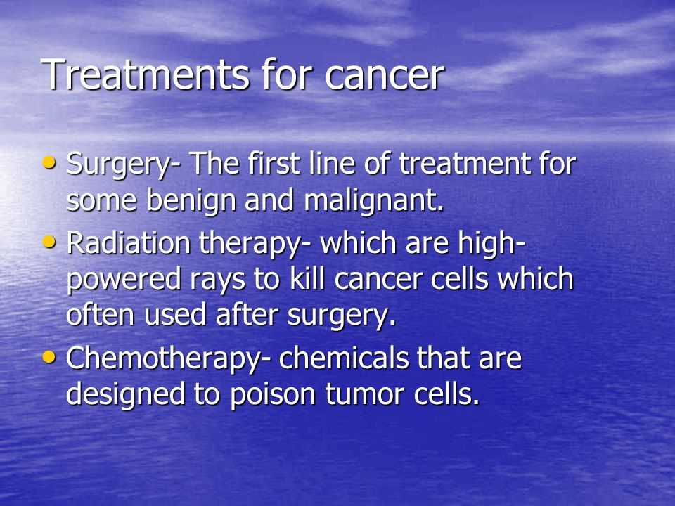 Treatments for cancer Surgery- The first line of treatment for some benign and malignant.