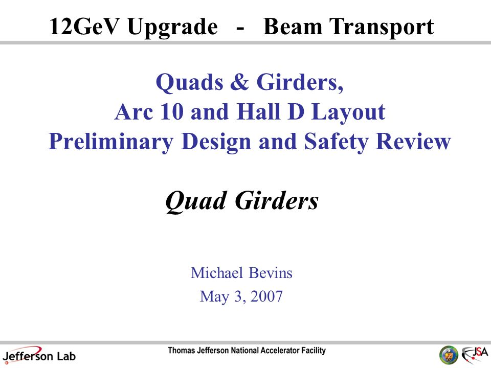 Quad Girders Michael Bevins May 3, GeV Upgrade - Beam Transport Quads & Girders, Arc 10 and Hall D Layout Preliminary Design and Safety Review