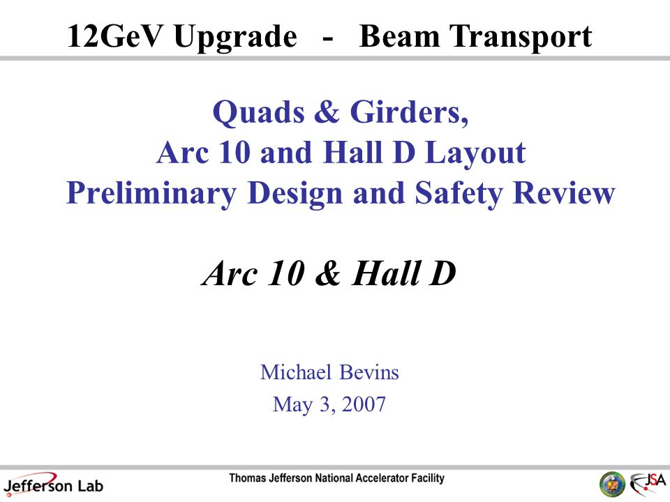 Arc 10 & Hall D Michael Bevins May 3, GeV Upgrade - Beam Transport Quads & Girders, Arc 10 and Hall D Layout Preliminary Design and Safety Review