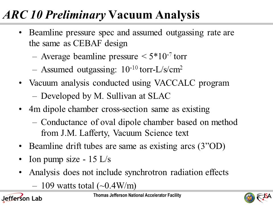 ARC 10 Preliminary Vacuum Analysis Beamline pressure spec and assumed outgassing rate are the same as CEBAF design –Average beamline pressure < 5*10 -7 torr –Assumed outgassing: torr-L/s/cm 2 Vacuum analysis conducted using VACCALC program –Developed by M.