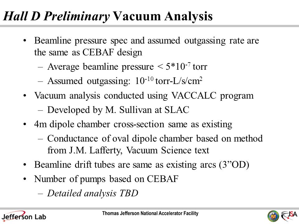 Hall D Preliminary Vacuum Analysis Beamline pressure spec and assumed outgassing rate are the same as CEBAF design –Average beamline pressure < 5*10 -7 torr –Assumed outgassing: torr-L/s/cm 2 Vacuum analysis conducted using VACCALC program –Developed by M.