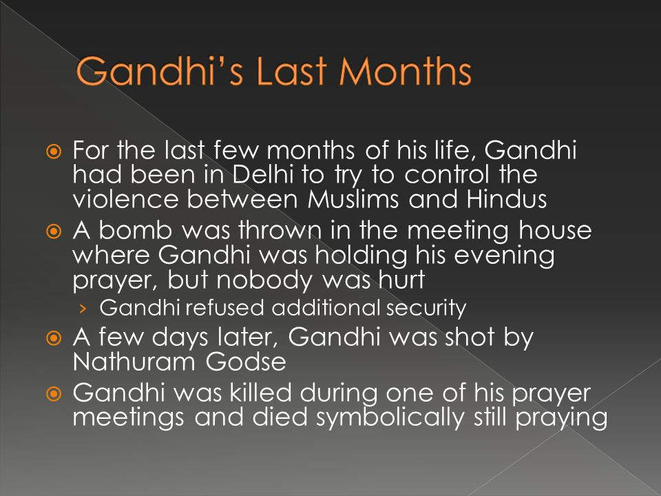  For the last few months of his life, Gandhi had been in Delhi to try to control the violence between Muslims and Hindus  A bomb was thrown in the meeting house where Gandhi was holding his evening prayer, but nobody was hurt › Gandhi refused additional security  A few days later, Gandhi was shot by Nathuram Godse  Gandhi was killed during one of his prayer meetings and died symbolically still praying