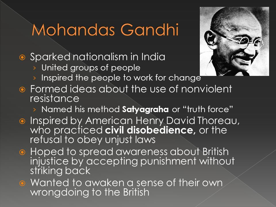  Sparked nationalism in India › United groups of people › Inspired the people to work for change  Formed ideas about the use of nonviolent resistance › Named his method Satyagraha or truth force  Inspired by American Henry David Thoreau, who practiced civil disobedience, or the refusal to obey unjust laws  Hoped to spread awareness about British injustice by accepting punishment without striking back  Wanted to awaken a sense of their own wrongdoing to the British
