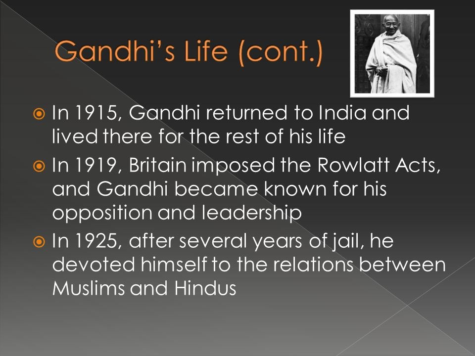  In 1915, Gandhi returned to India and lived there for the rest of his life  In 1919, Britain imposed the Rowlatt Acts, and Gandhi became known for his opposition and leadership  In 1925, after several years of jail, he devoted himself to the relations between Muslims and Hindus