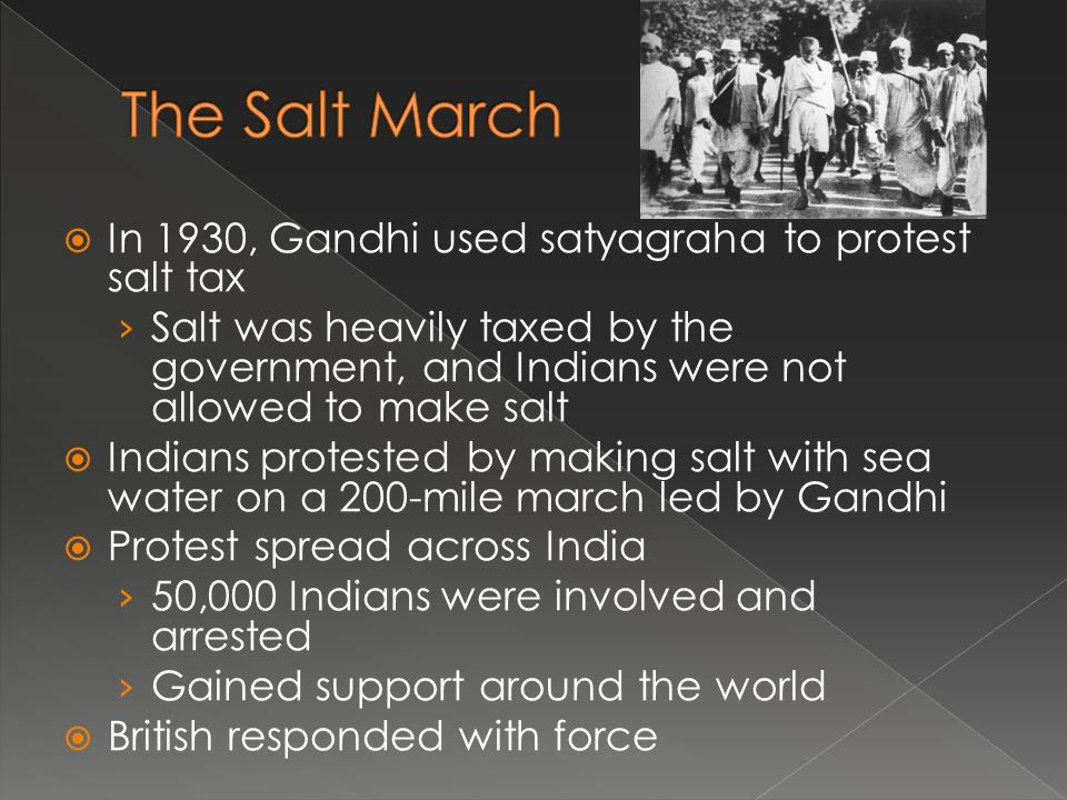  In 1930, Gandhi used satyagraha to protest salt tax › Salt was heavily taxed by the government, and Indians were not allowed to make salt  Indians protested by making salt with sea water on a 200-mile march led by Gandhi  Protest spread across India › 50,000 Indians were involved and arrested › Gained support around the world  British responded with force