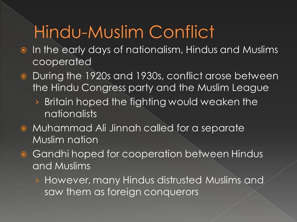  In the early days of nationalism, Hindus and Muslims cooperated  During the 1920s and 1930s, conflict arose between the Hindu Congress party and the Muslim League › Britain hoped the fighting would weaken the nationalists  Muhammad Ali Jinnah called for a separate Muslim nation  Gandhi hoped for cooperation between Hindus and Muslims › However, many Hindus distrusted Muslims and saw them as foreign conquerors