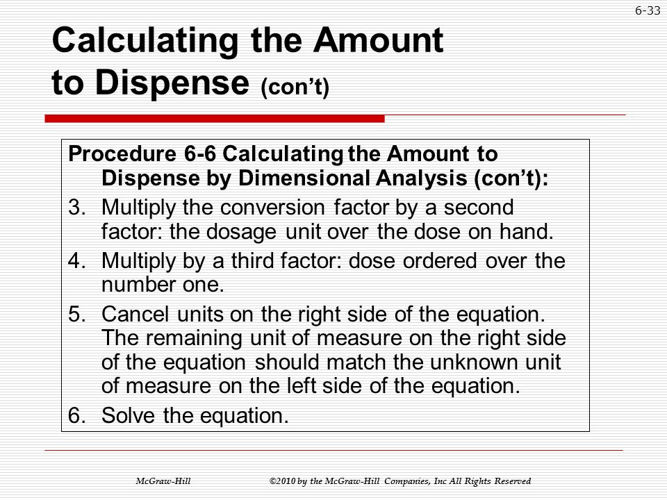 McGraw-Hill ©2010 by the McGraw-Hill Companies, Inc All Rights Reserved 6-32 Calculating the Amount to Dispense (con't) Procedure 6-6 Calculating the Amount to Dispense by Dimensional Analysis (con't): 1.Determine the units of measure for the answer and place it as the unknown on one side of the equation.