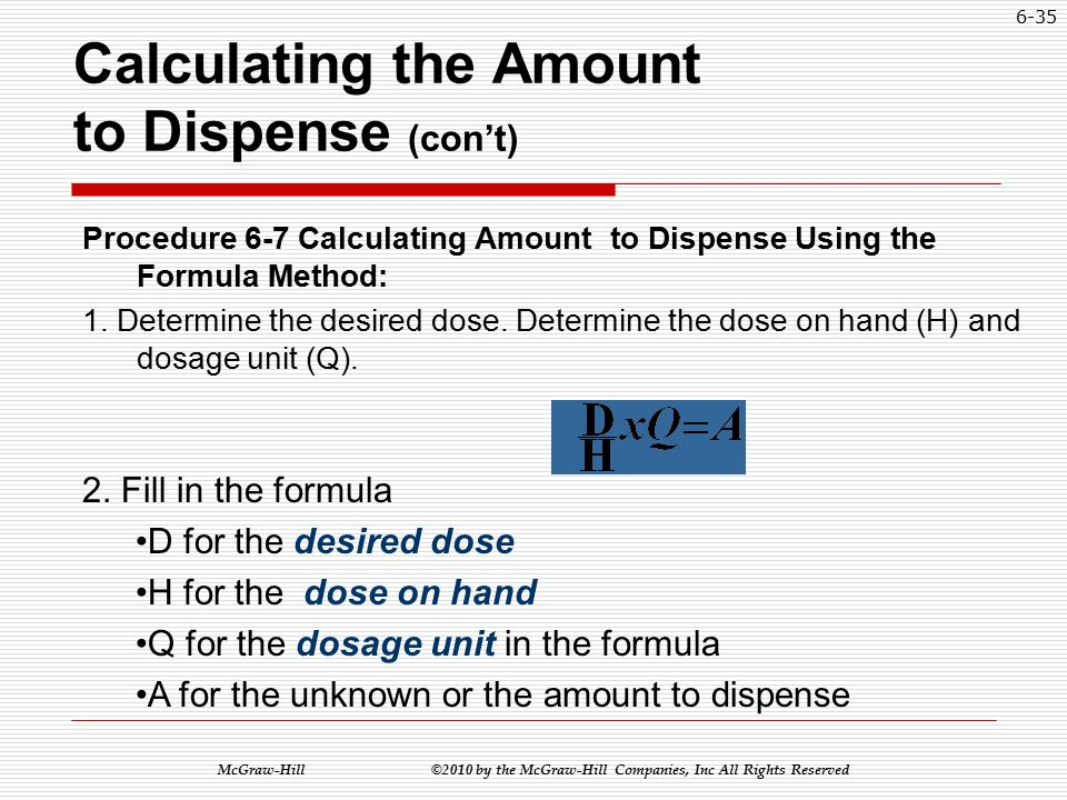 McGraw-Hill ©2010 by the McGraw-Hill Companies, Inc All Rights Reserved 6-34 Calculating the Amount to Dispense (con't) Example:  The order reads: Prozac Liquid 40 mg daily  On hand: Prozac 20 mg/5 mL  Find the amount to dispense Amount to dispense = 10 mL
