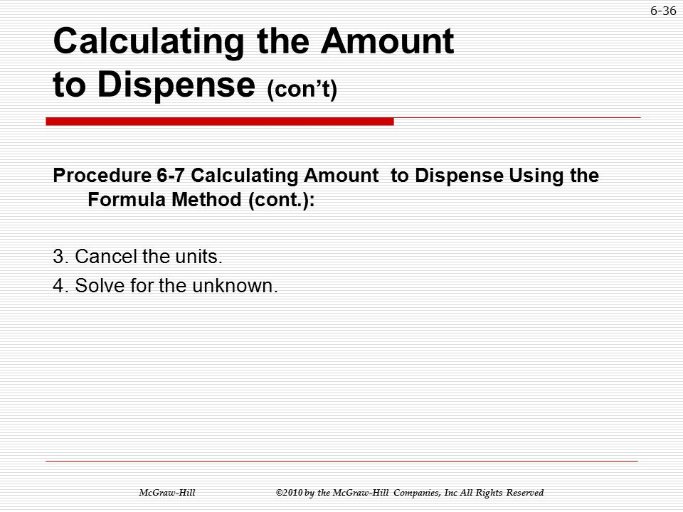 McGraw-Hill ©2010 by the McGraw-Hill Companies, Inc All Rights Reserved 6-35 Calculating the Amount to Dispense (con't) Procedure 6-7 Calculating Amount to Dispense Using the Formula Method: 1.