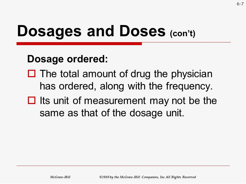 McGraw-Hill ©2010 by the McGraw-Hill Companies, Inc All Rights Reserved 6-6 Dosages and Doses To calculate medication dosages you must know: Desired Dose:  The amount of the drug to be dispensed at a single time.
