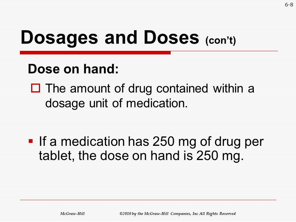 McGraw-Hill ©2010 by the McGraw-Hill Companies, Inc All Rights Reserved 6-7 Dosages and Doses (con't) Dosage ordered:  The total amount of drug the physician has ordered, along with the frequency.