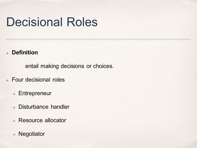 Decisional Roles ✤ Definition entail making decisions or choices. ✤ Four decisional roles ✤ Entrepreneur ✤ Disturbance handler ✤ Resource allocator ✤