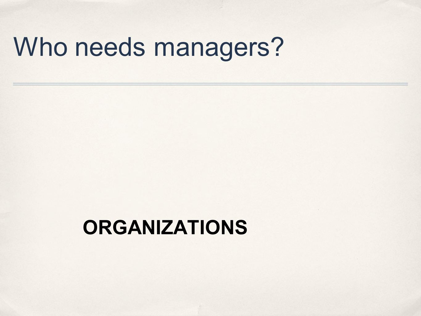 Who needs managers?  ORGANIZATIONS
