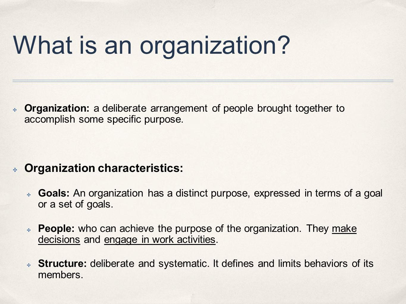 What is an organization? ✤ Organization: a deliberate arrangement of people brought together to accomplish some specific purpose. ✤ Organization chara