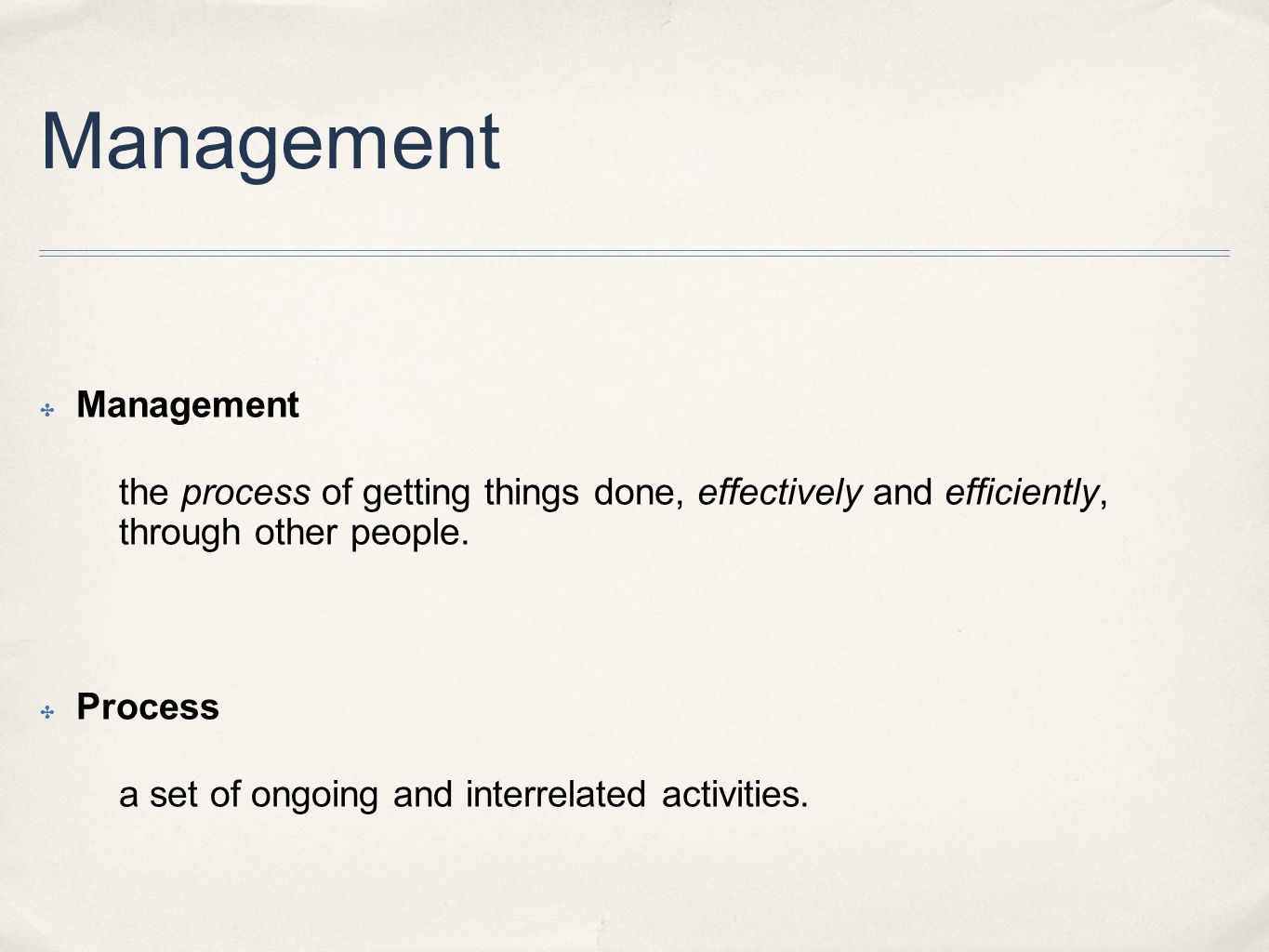 Management ✤ Management the process of getting things done, effectively and efficiently, through other people. ✤ Process a set of ongoing and interrel