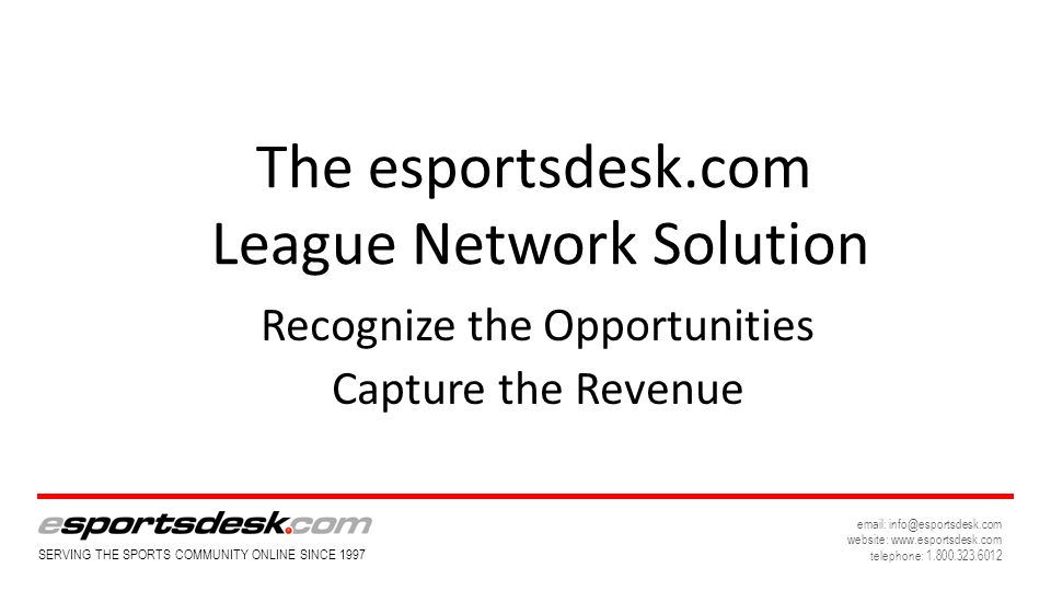 SERVING THE SPORTS COMMUNITY ONLINE SINCE website:   telephone: The esportsdesk.com League Network Solution Recognize the Opportunities Capture the Revenue