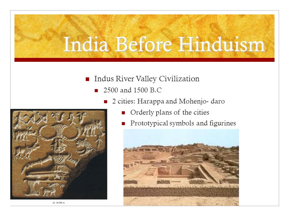 India Before Hinduism Indus River Valley Civilization 2500 and 1500 B.C 2 cities: Harappa and Mohenjo- daro Orderly plans of the cities Prototypical symbols and figurines